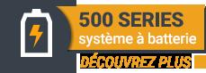 500 SERIES SYSTÈME À BATTERIE